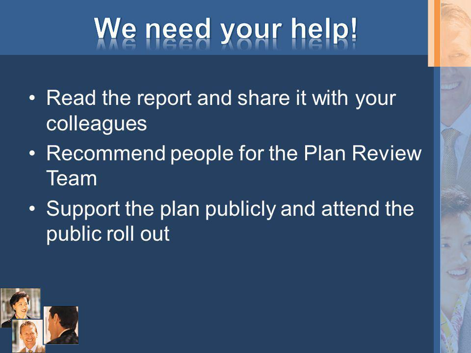 Read the report and share it with your colleagues Recommend people for the Plan Review Team Support the plan publicly and attend the public roll out