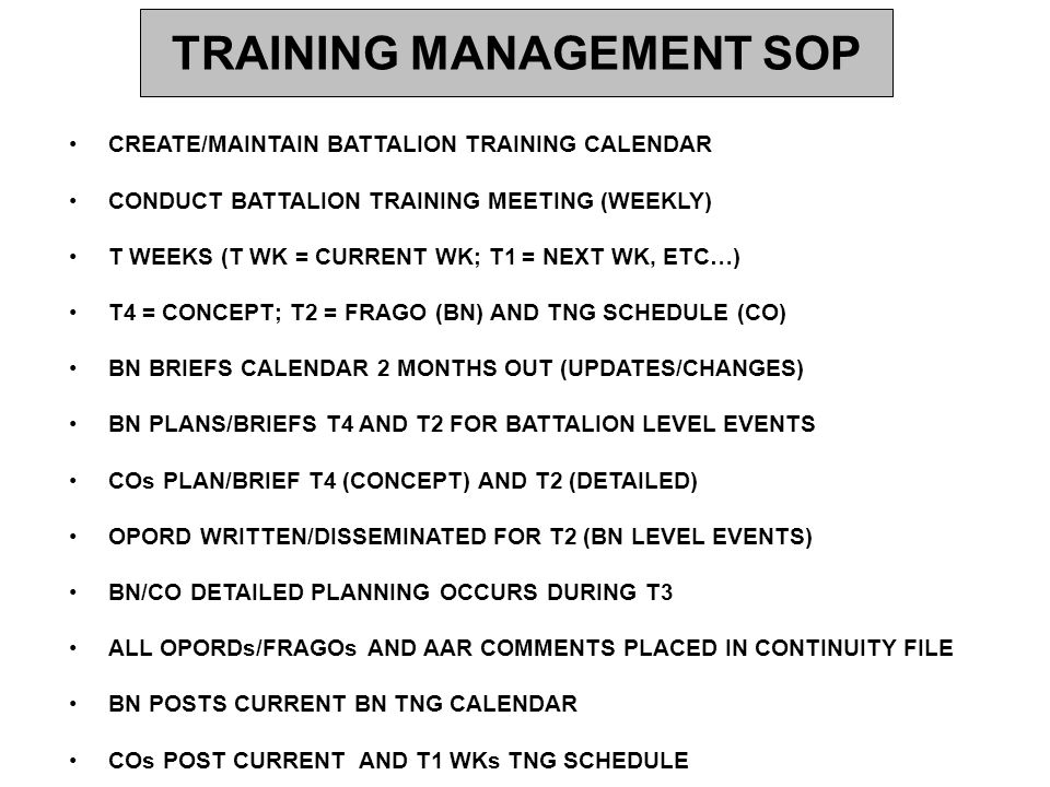 TRAINING MANAGEMENT SOP BATTALION TRAINING MEETING AGENDA AFTER ACTION REVIEW (AAR) OF LAST WKS TRAINING (ALL) CALENDAR REVIEW (S3) BN BRIEFS T4 BN LEVEL EVENTS CONCEPT (S3) BN BRIEFS T2 BN LEVEL EVENTS OPORD (S3) COs BRIEF T4 CONCEPT (CO CDR) COs BRIEF T2 TNG SCHEDULE (CO CDR) BN XO COMMENTS BN CSM COMMENTS BN CDR COMMENTS