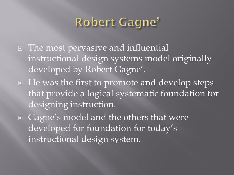 The most pervasive and influential instructional design systems model originally developed by Robert Gagne. He was the first to promote and develop st