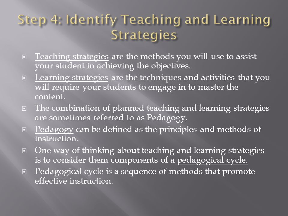 Teaching strategies are the methods you will use to assist your student in achieving the objectives. Learning strategies are the techniques and activi