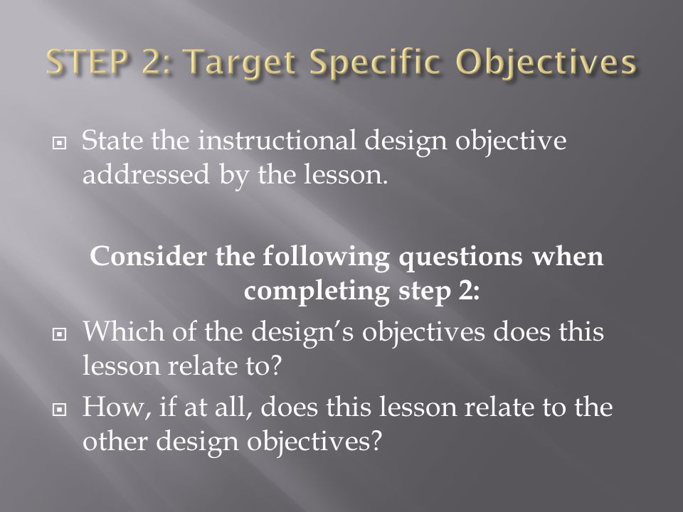 State the instructional design objective addressed by the lesson. Consider the following questions when completing step 2: Which of the designs object