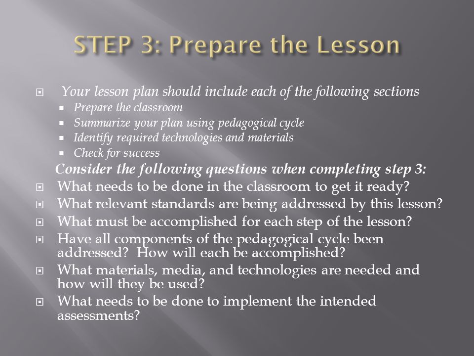 Your lesson plan should include each of the following sections Prepare the classroom Summarize your plan using pedagogical cycle Identify required tec