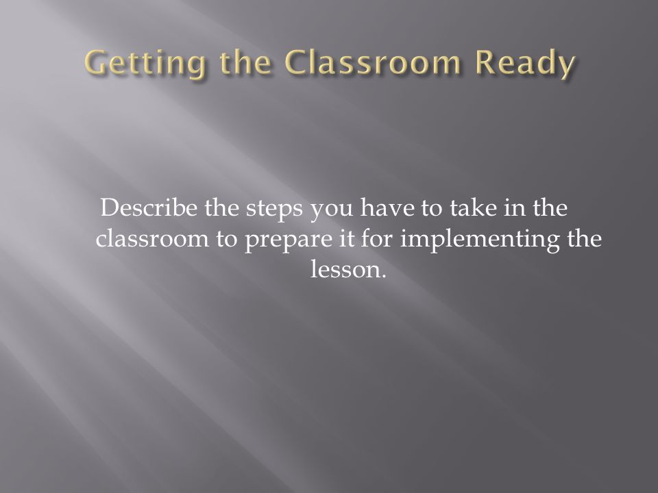 Describe the steps you have to take in the classroom to prepare it for implementing the lesson.