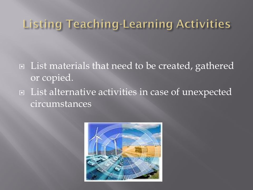 List materials that need to be created, gathered or copied. List alternative activities in case of unexpected circumstances