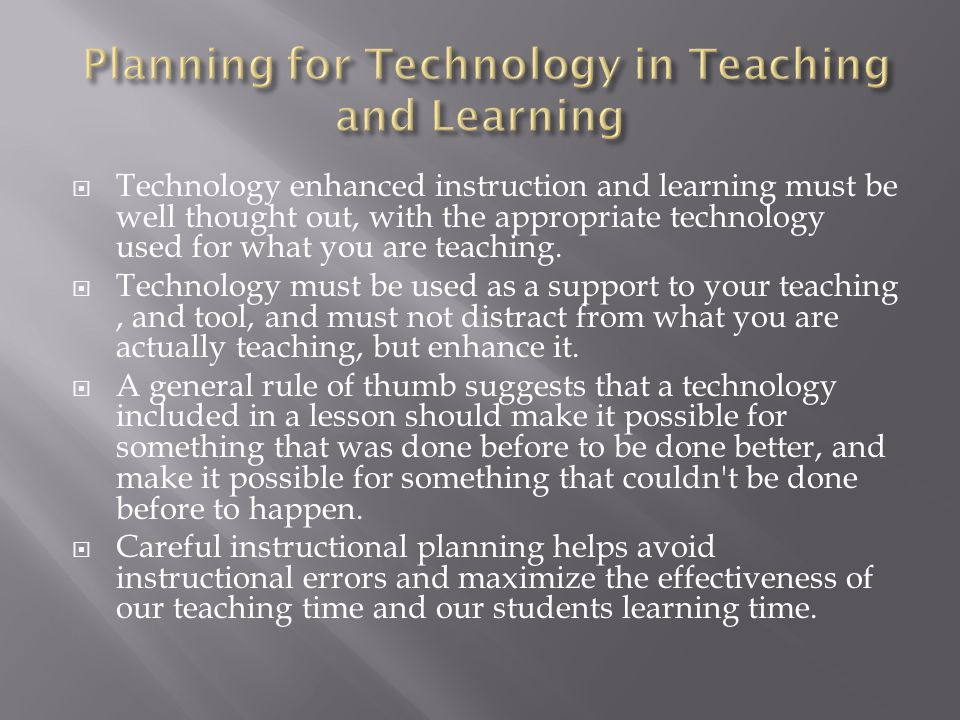 Technology enhanced instruction and learning must be well thought out, with the appropriate technology used for what you are teaching. Technology must