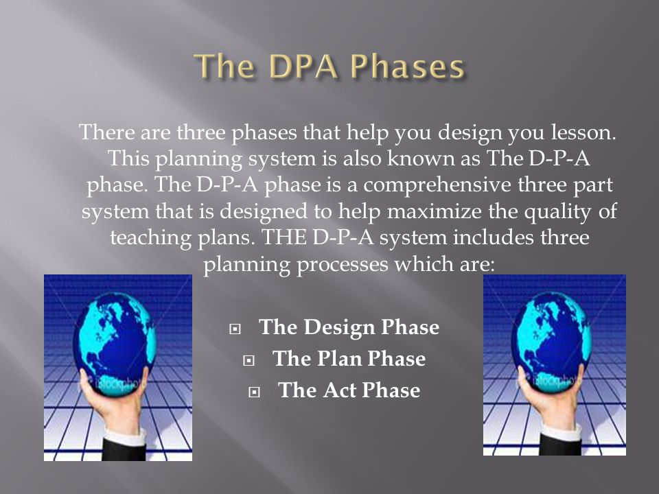 There are three phases that help you design you lesson. This planning system is also known as The D-P-A phase. The D-P-A phase is a comprehensive thre