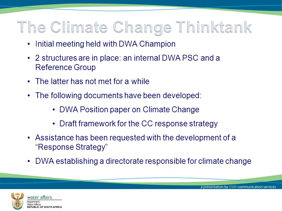 4 Initial meeting held with DWA Champion 2 structures are in place: an internal DWA PSC and a Reference Group The latter has not met for a while The following documents have been developed: DWA Position paper on Climate Change Draft framework for the CC response strategy Assistance has been requested with the development of a Response Strategy DWA establishing a directorate responsible for climate change
