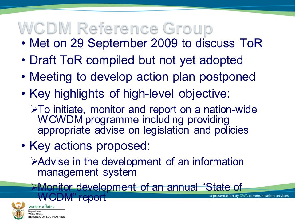 6 Met on 29 September 2009 to discuss ToR Draft ToR compiled but not yet adopted Meeting to develop action plan postponed Key highlights of high-level objective: To initiate, monitor and report on a nation-wide WCWDM programme including providing appropriate advise on legislation and policies Key actions proposed: Advise in the development of an information management system Monitor development of an annual State of WCDM report