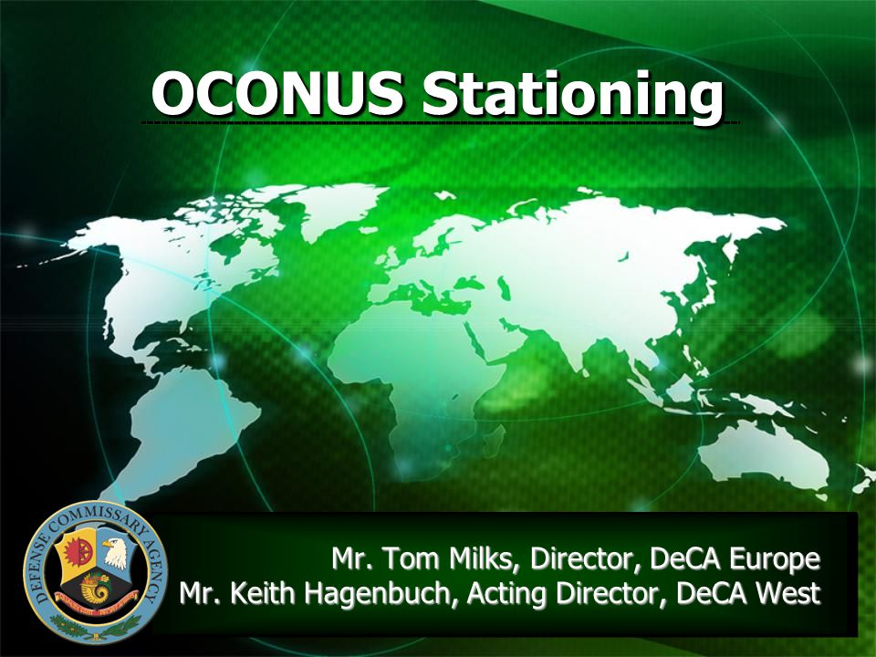 1 OCONUS Stationing Mr. Tom Milks, Director, DeCA Europe Mr. Keith Hagenbuch, Acting Director, DeCA West