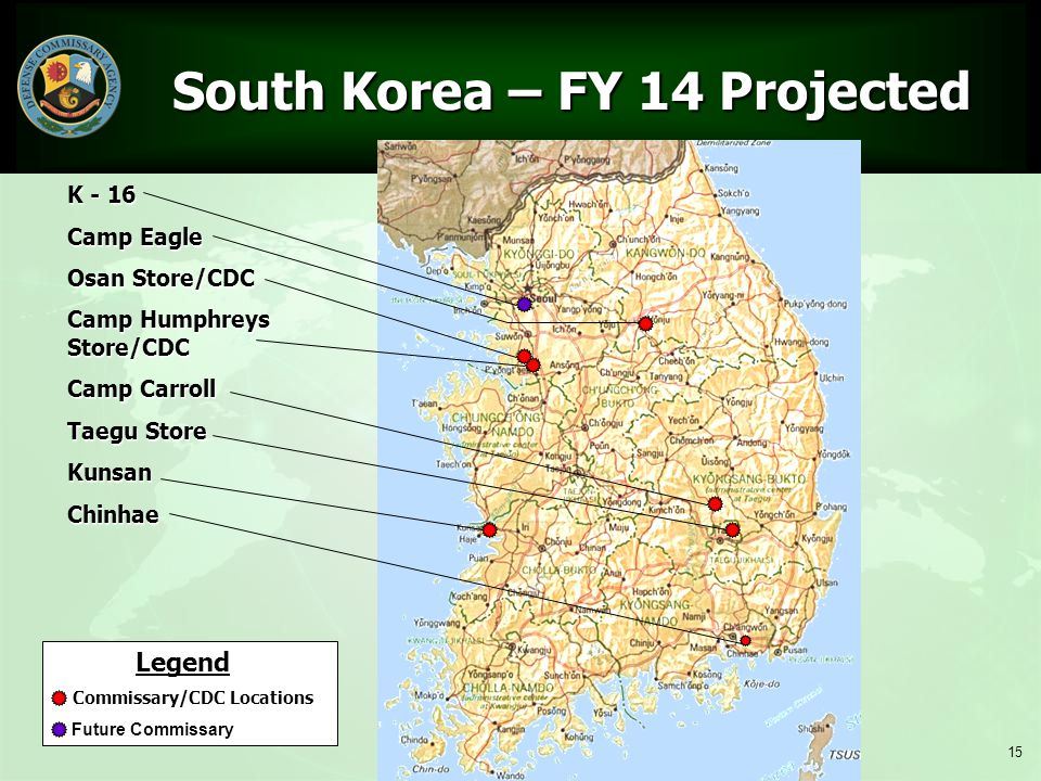 15 South Korea – FY 14 Projected South Korea – FY 14 Projected Legend Commissary/CDC Locations Future Commissary K - 16 Camp Eagle Osan Store/CDC Camp