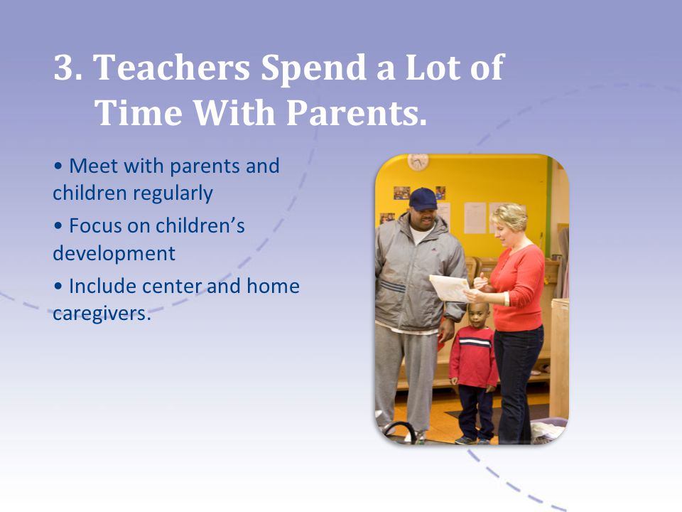 3. Teachers Spend a Lot of Time With Parents. Meet with parents and children regularly Focus on childrens development Include center and home caregive