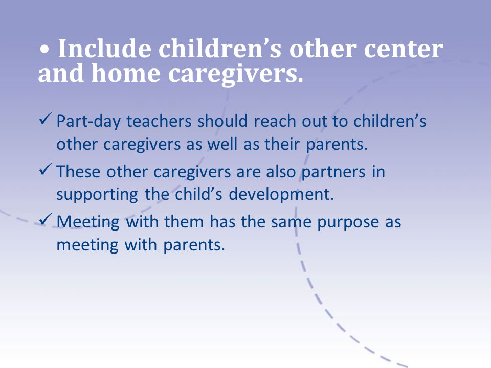 Include childrens other center and home caregivers. Part-day teachers should reach out to childrens other caregivers as well as their parents. These o