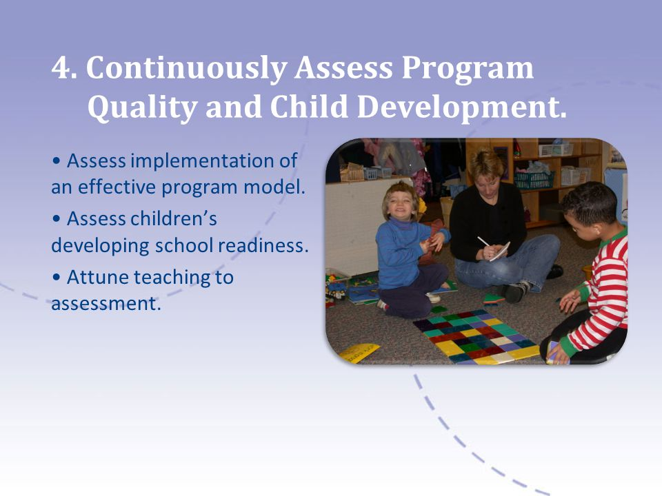 4. Continuously Assess Program Quality and Child Development. Assess implementation of an effective program model. Assess childrens developing school