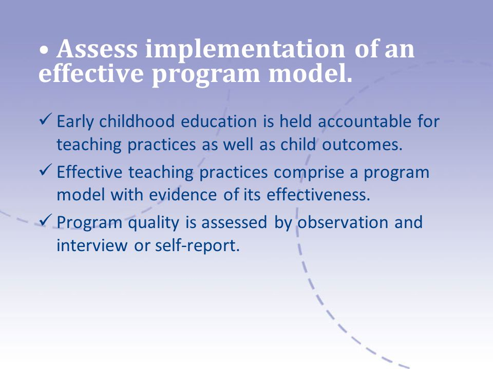 Assess implementation of an effective program model. Early childhood education is held accountable for teaching practices as well as child outcomes. E