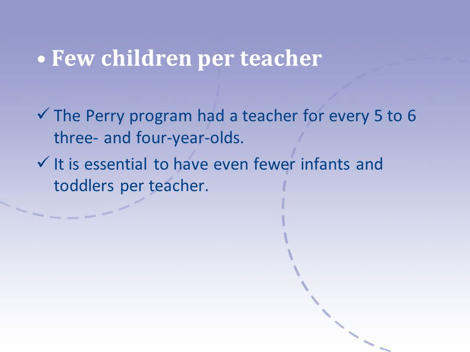 Few children per teacher The Perry program had a teacher for every 5 to 6 three- and four-year-olds. It is essential to have even fewer infants and to