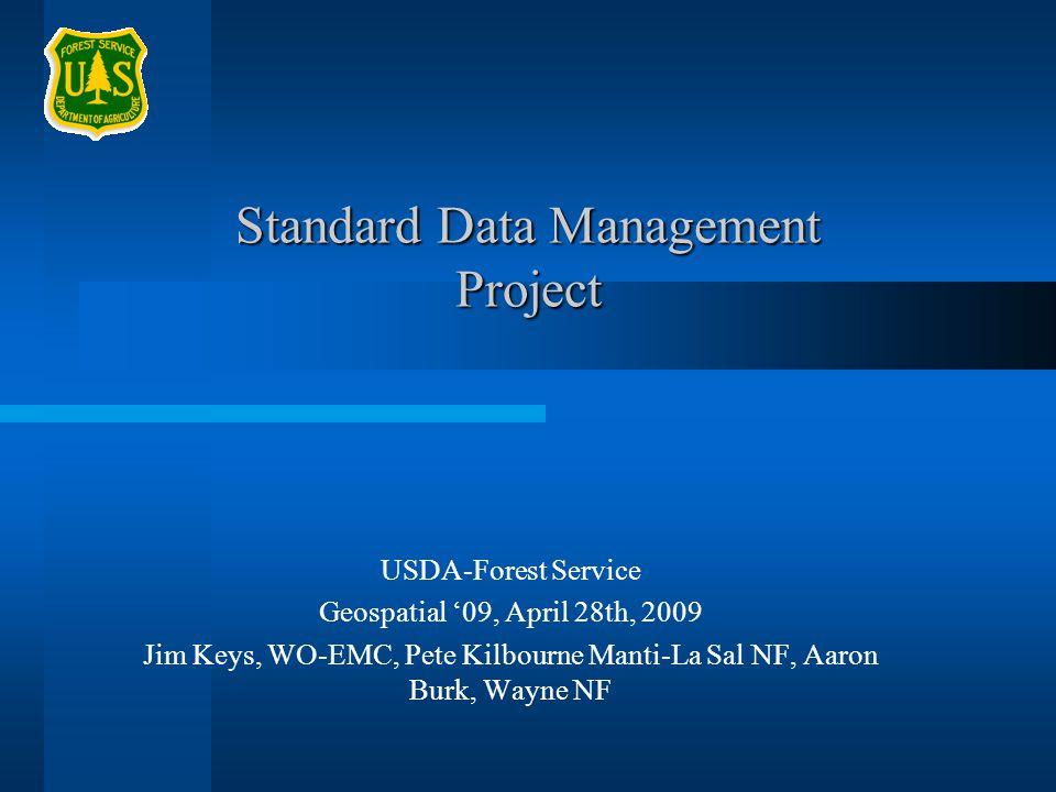 Standard Data Management Project USDA-Forest Service Geospatial 09, April 28th, 2009 Jim Keys, WO-EMC, Pete Kilbourne Manti-La Sal NF, Aaron Burk, Way