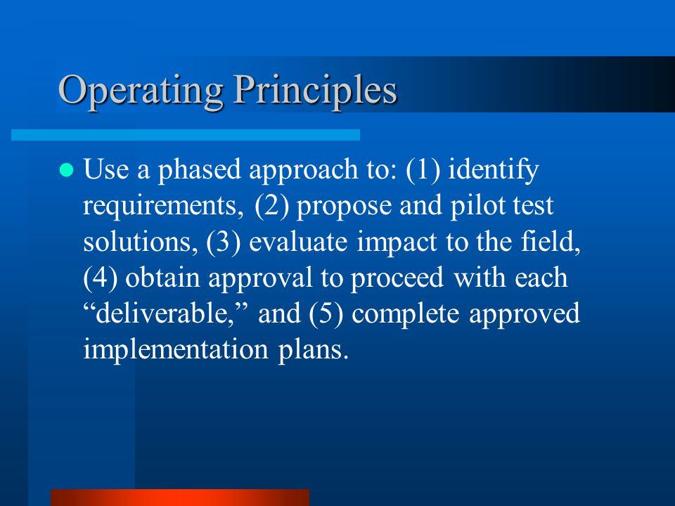 Operating Principles Use a phased approach to: (1) identify requirements, (2) propose and pilot test solutions, (3) evaluate impact to the field, (4)