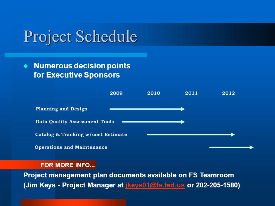 Project Schedule Numerous decision points for Executive Sponsors FOR MORE INFO... Project management plan documents available on FS Teamroom (Jim Keys