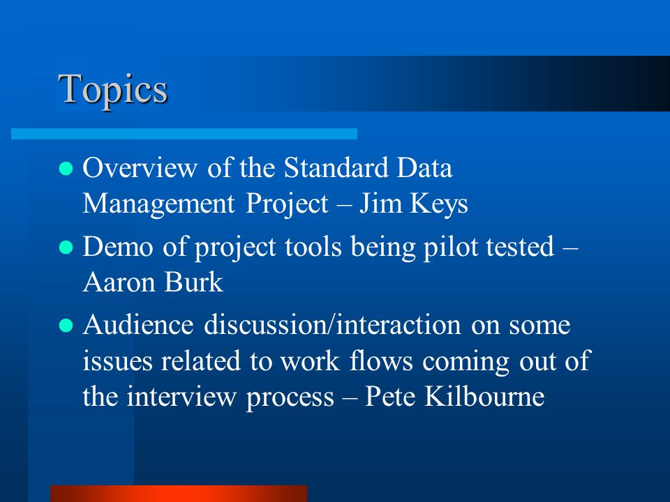 Topics Overview of the Standard Data Management Project – Jim Keys Demo of project tools being pilot tested – Aaron Burk Audience discussion/interacti