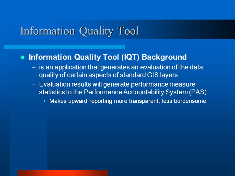 Information Quality Tool Information Quality Tool (IQT) Background –is an application that generates an evaluation of the data quality of certain aspe