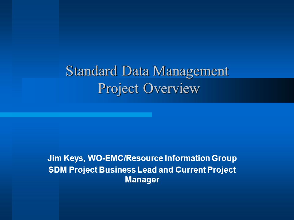 Standard Data Management Project Overview Jim Keys, WO-EMC/Resource Information Group SDM Project Business Lead and Current Project Manager