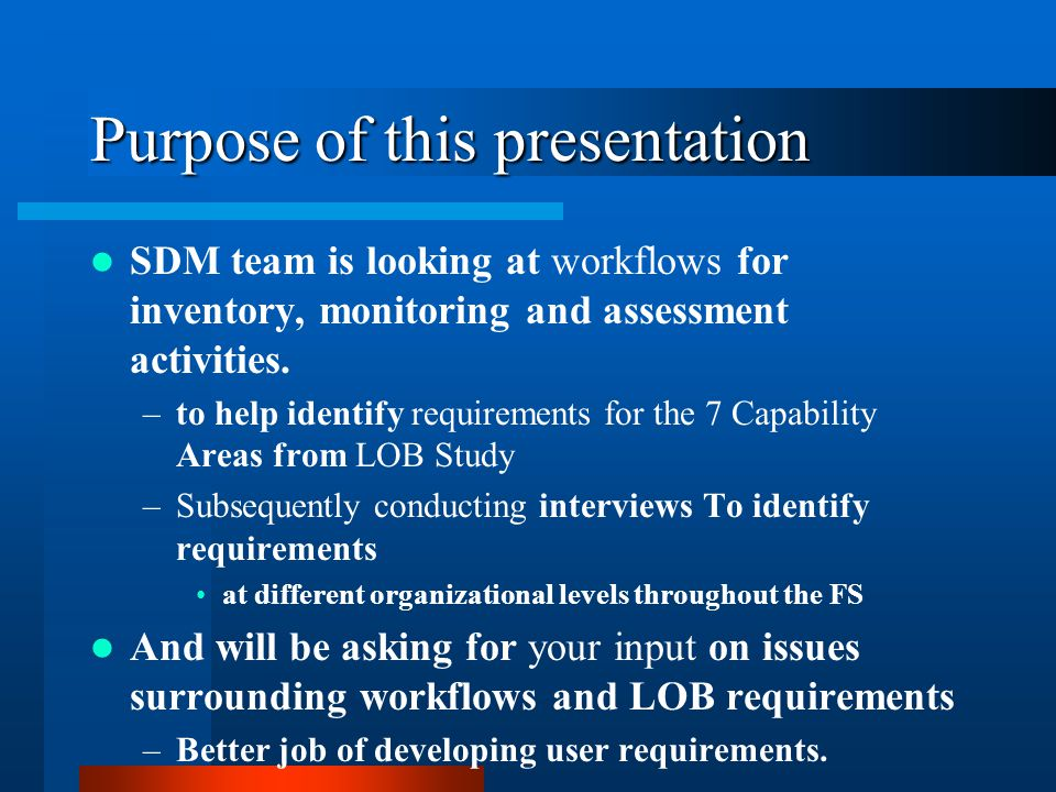 Purpose of this presentation SDM team is looking at workflows for inventory, monitoring and assessment activities. –to help identify requirements for