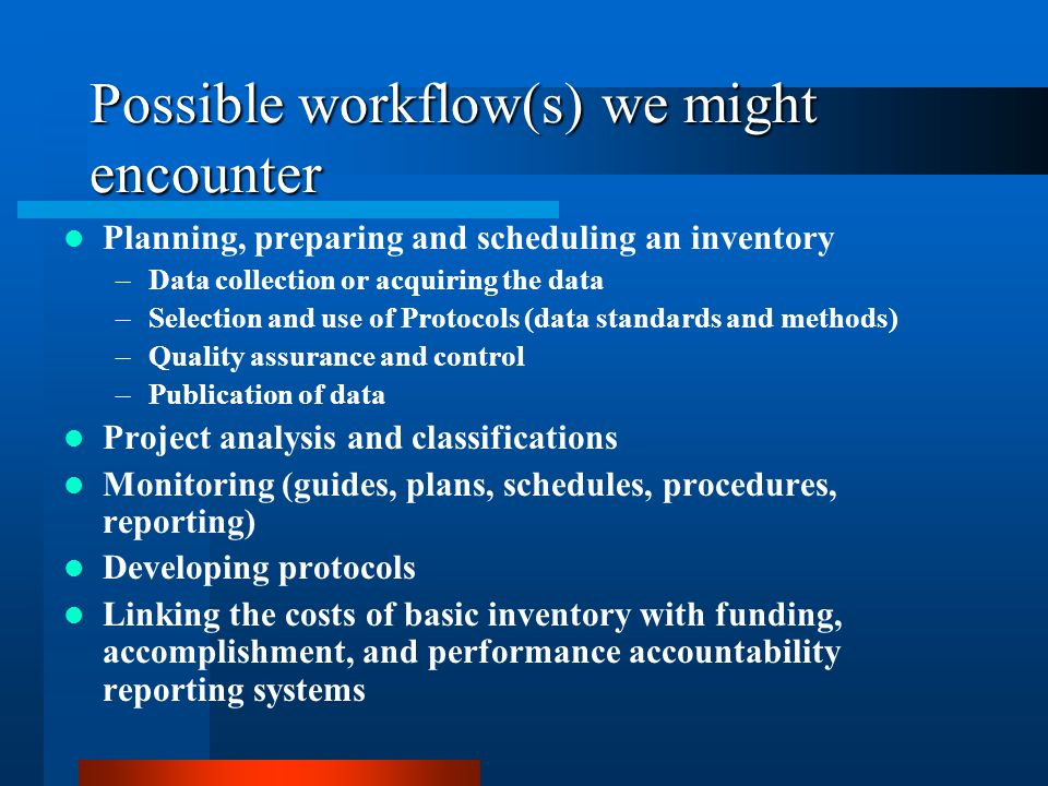 Possible workflow(s) we might encounter Planning, preparing and scheduling an inventory –Data collection or acquiring the data –Selection and use of P