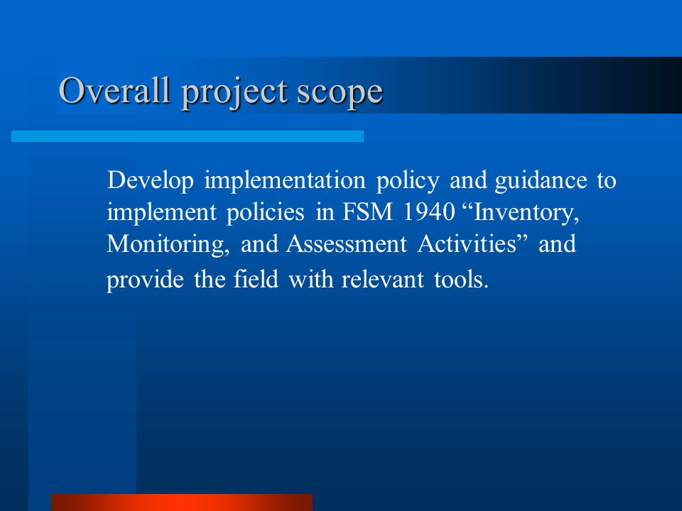 Overall project scope Develop implementation policy and guidance to implement policies in FSM 1940 Inventory, Monitoring, and Assessment Activities an