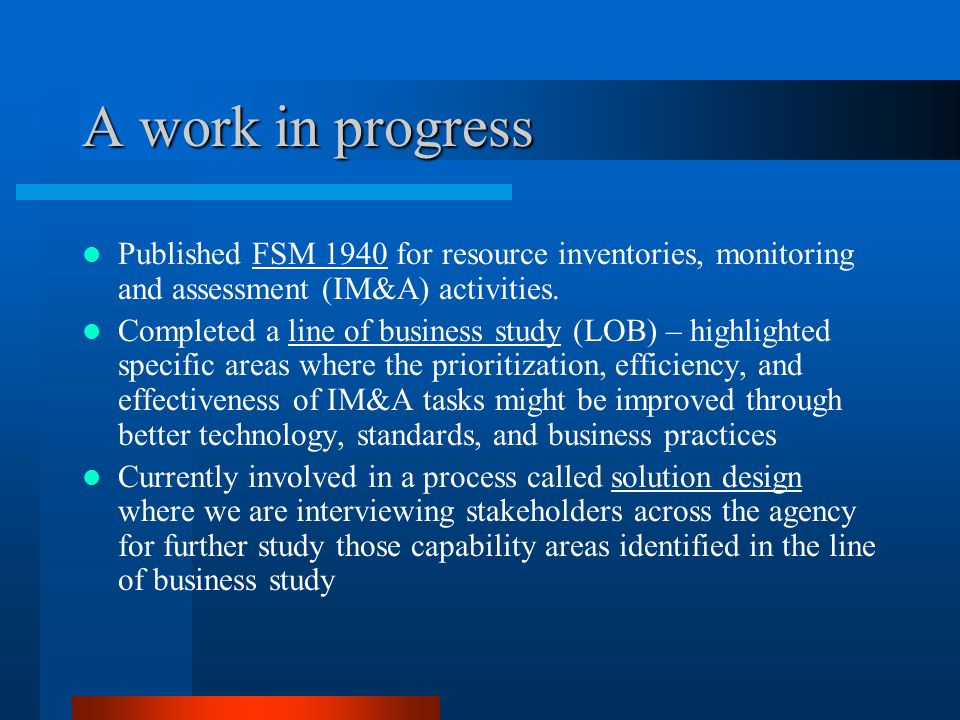 A work in progress Published FSM 1940 for resource inventories, monitoring and assessment (IM&A) activities. Completed a line of business study (LOB)