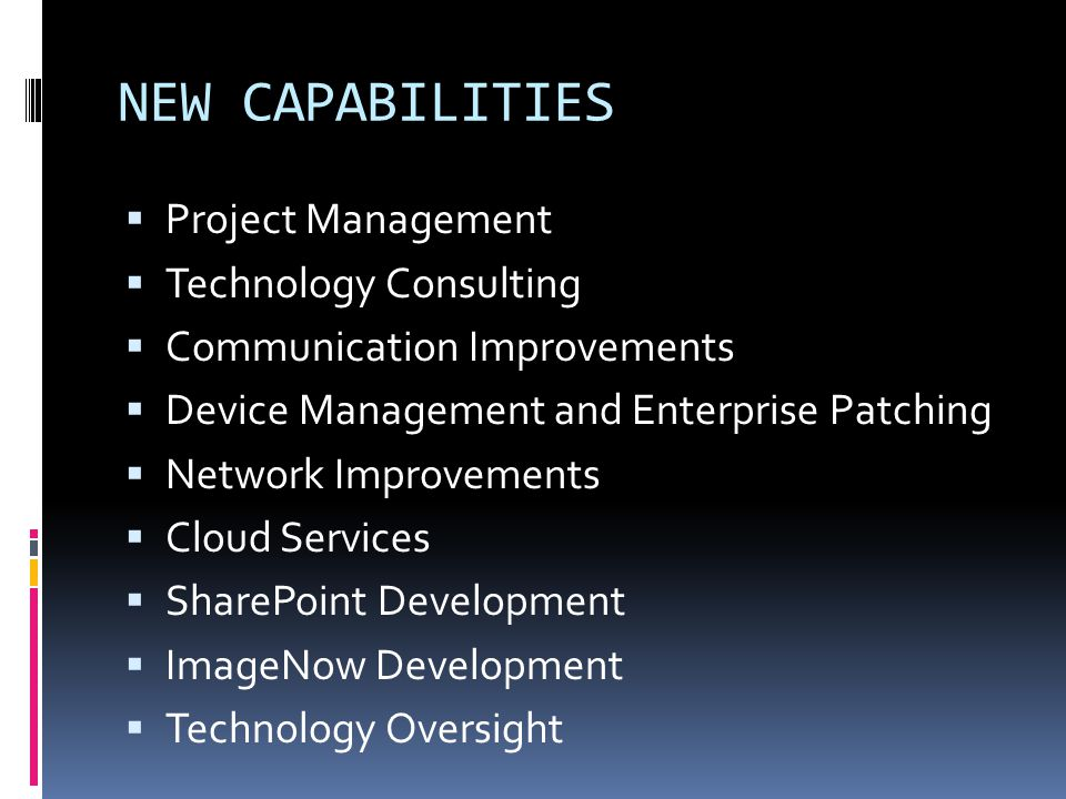 NEW CAPABILITIES Project Management Technology Consulting Communication Improvements Device Management and Enterprise Patching Network Improvements Cl