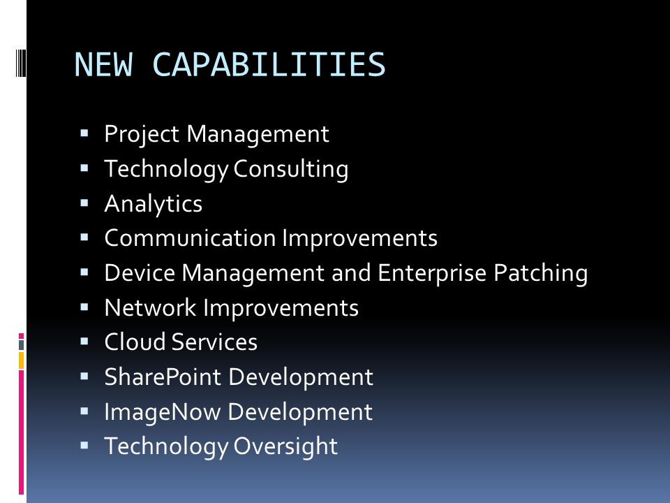 NEW CAPABILITIES Project Management Technology Consulting Analytics Communication Improvements Device Management and Enterprise Patching Network Improvements Cloud Services SharePoint Development ImageNow Development Technology Oversight