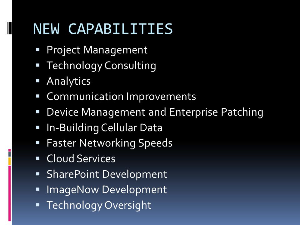 NEW CAPABILITIES Project Management Technology Consulting Analytics Communication Improvements Device Management and Enterprise Patching In-Building C