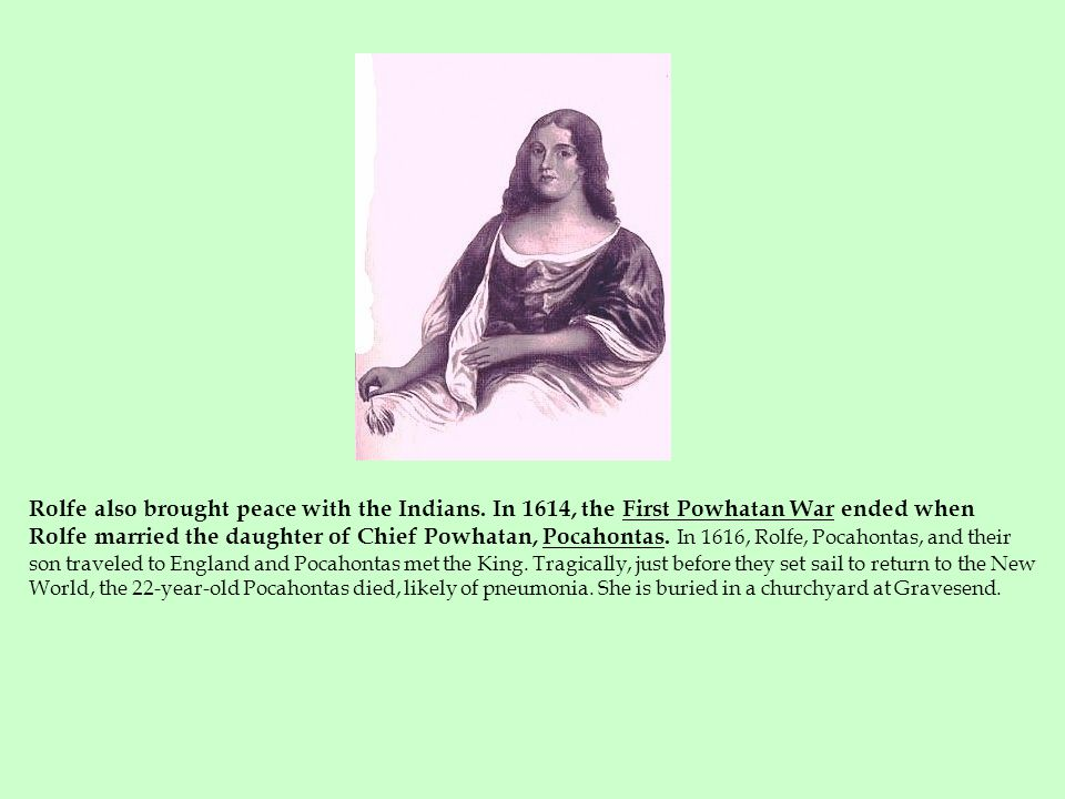 Rolfe also brought peace with the Indians. In 1614, the First Powhatan War ended when Rolfe married the daughter of Chief Powhatan, Pocahontas. In 161
