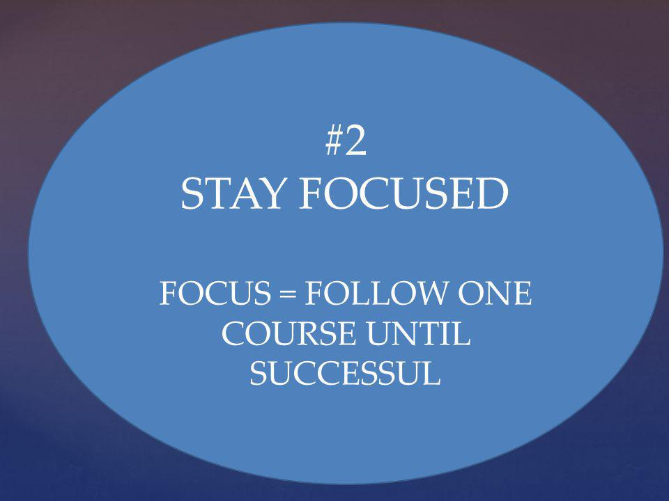 #2 STAY FOCUSED FOCUS = FOLLOW ONE COURSE UNTIL SUCCESSUL