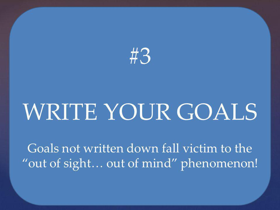 #3 WRITE YOUR GOALS Goals not written down fall victim to the out of sight… out of mind phenomenon!