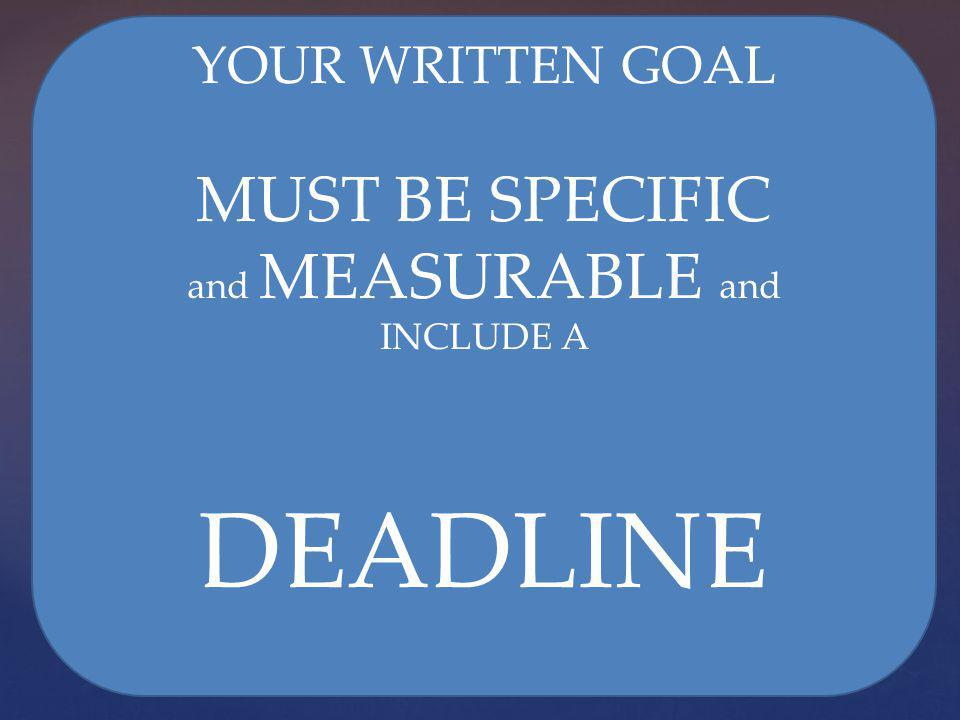 YOUR WRITTEN GOAL MUST BE SPECIFIC and MEASURABLE and INCLUDE A DEADLINE