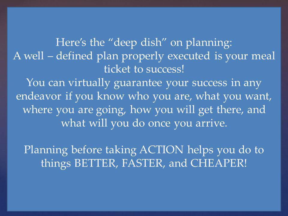 Heres the deep dish on planning: A well – defined plan properly executed is your meal ticket to success! You can virtually guarantee your success in a