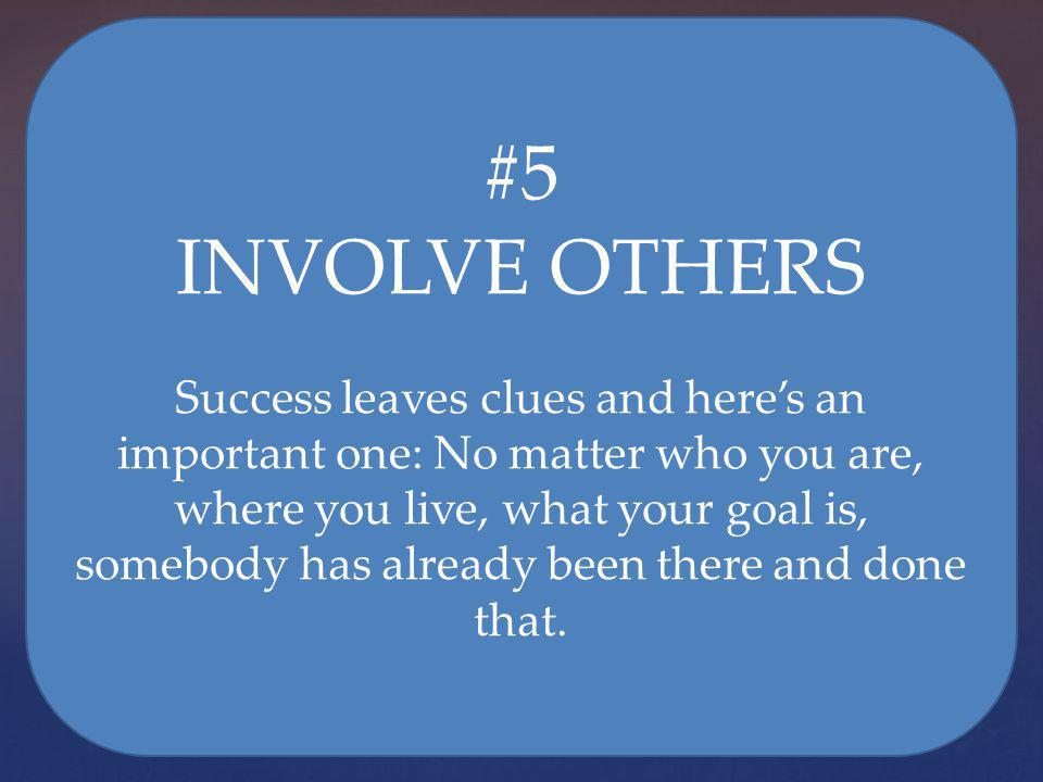 #5 INVOLVE OTHERS Success leaves clues and heres an important one: No matter who you are, where you live, what your goal is, somebody has already been