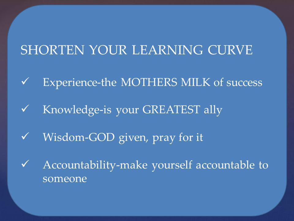 SHORTEN YOUR LEARNING CURVE Experience-the MOTHERS MILK of success Knowledge-is your GREATEST ally Wisdom-GOD given, pray for it Accountability-make y