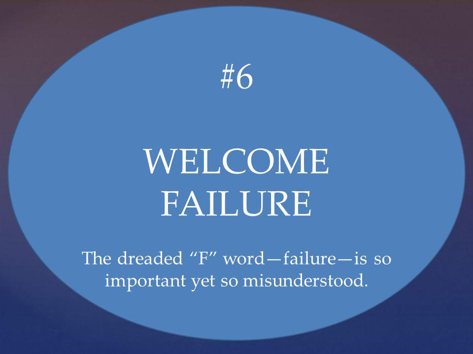 #6 WELCOME FAILURE The dreaded F wordfailureis so important yet so misunderstood.