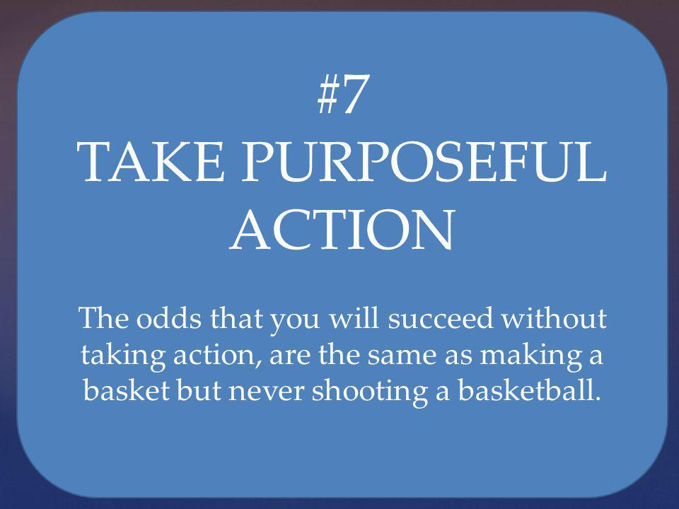 #7 TAKE PURPOSEFUL ACTION The odds that you will succeed without taking action, are the same as making a basket but never shooting a basketball.