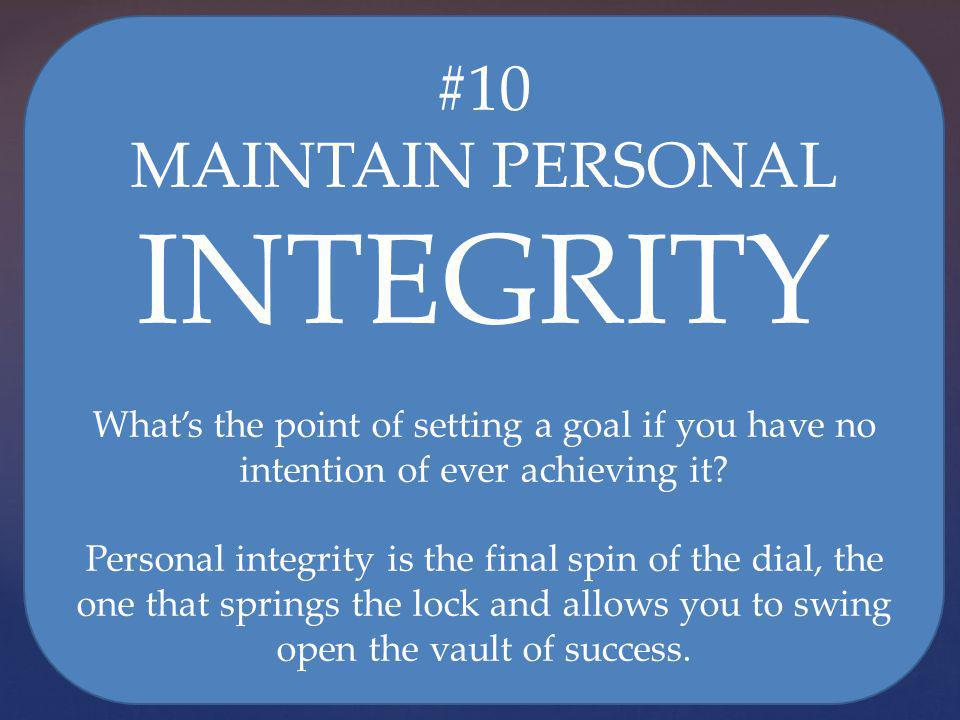 #10 MAINTAIN PERSONAL INTEGRITY Whats the point of setting a goal if you have no intention of ever achieving it? Personal integrity is the final spin