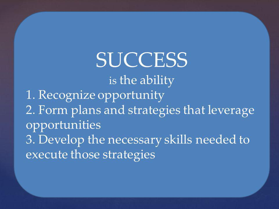 SUCCESS is the ability 1. Recognize opportunity 2. Form plans and strategies that leverage opportunities 3. Develop the necessary skills needed to exe
