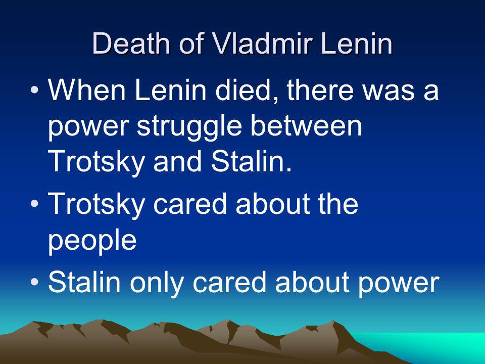 Death of Vladmir Lenin When Lenin died, there was a power struggle between Trotsky and Stalin. Trotsky cared about the people Stalin only cared about