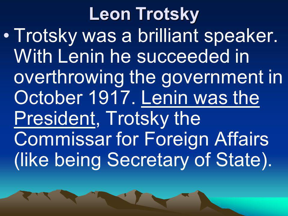 Leon Trotsky Trotsky was a brilliant speaker. With Lenin he succeeded in overthrowing the government in October 1917. Lenin was the President, Trotsky