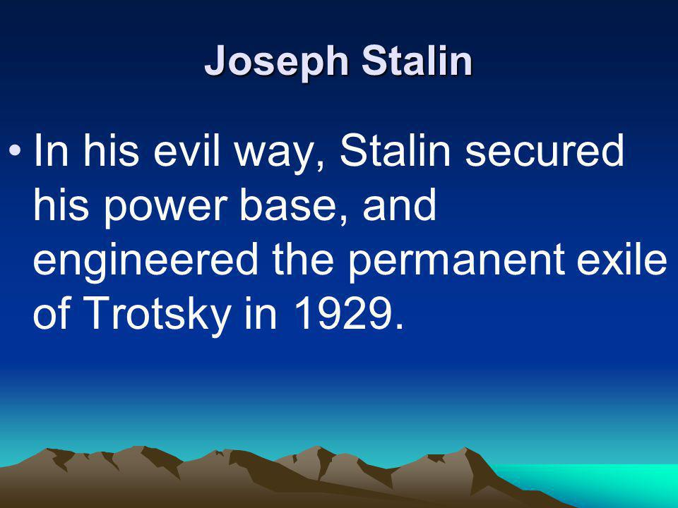 Joseph Stalin In his evil way, Stalin secured his power base, and engineered the permanent exile of Trotsky in 1929.
