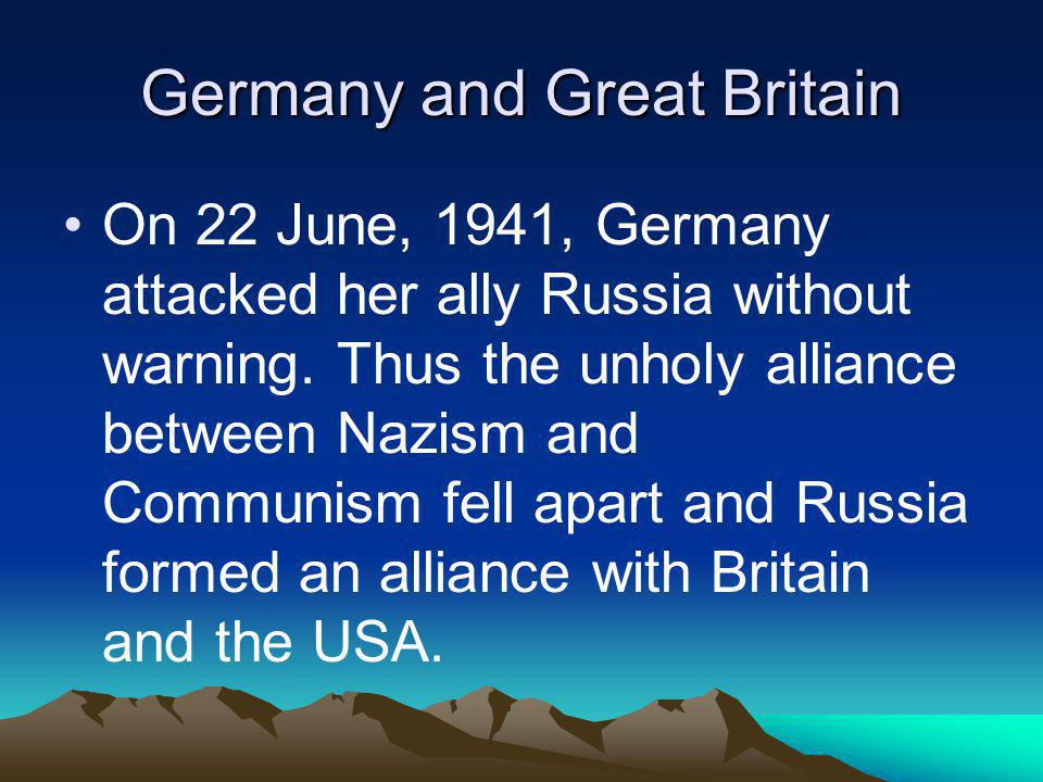Germany and Great Britain On 22 June, 1941, Germany attacked her ally Russia without warning. Thus the unholy alliance between Nazism and Communism fe