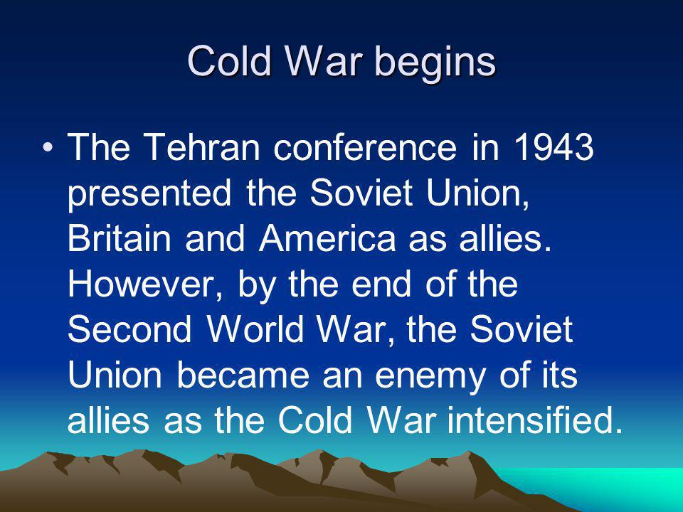 Cold War begins The Tehran conference in 1943 presented the Soviet Union, Britain and America as allies. However, by the end of the Second World War,