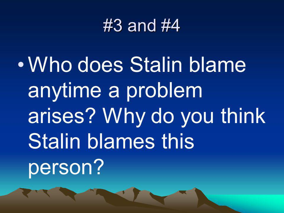 #3 and #4 Who does Stalin blame anytime a problem arises? Why do you think Stalin blames this person?