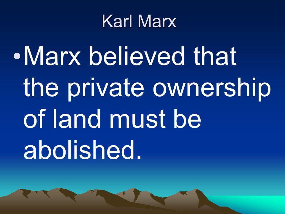 Karl Marx Marx believed that the private ownership of land must be abolished.